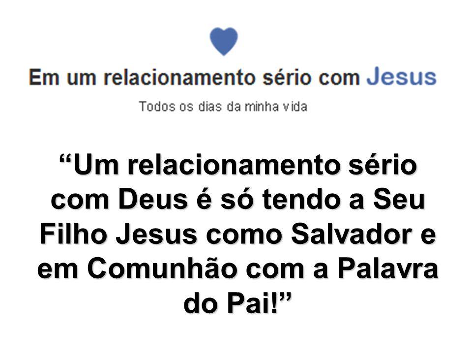 Um relacionamento sério com Deus é só tendo a Seu Filho Jesus como Salvador e em Comunhão com a Palavra do Pai!