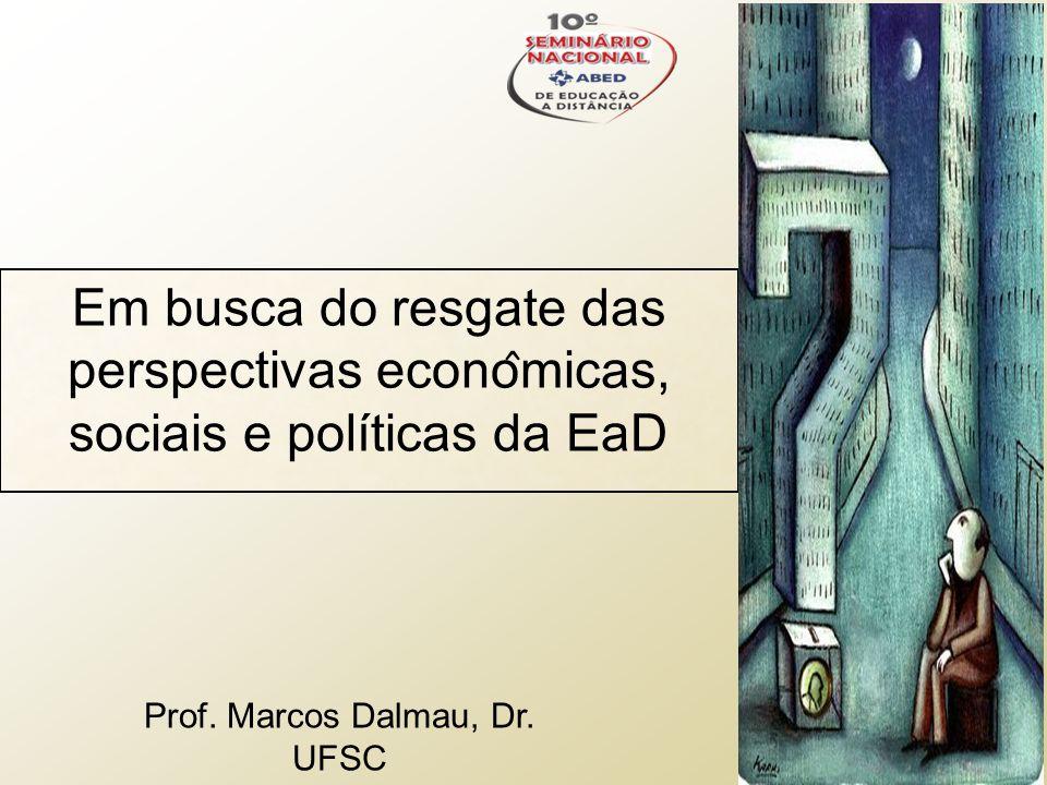 Em busca do resgate das perspectivas econo ̂ micas, sociais e políticas da EaD Prof. Marcos Dalmau, Dr. UFSC