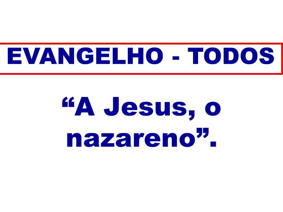A Jesus, o nazareno. EVANGELHO - TODOS