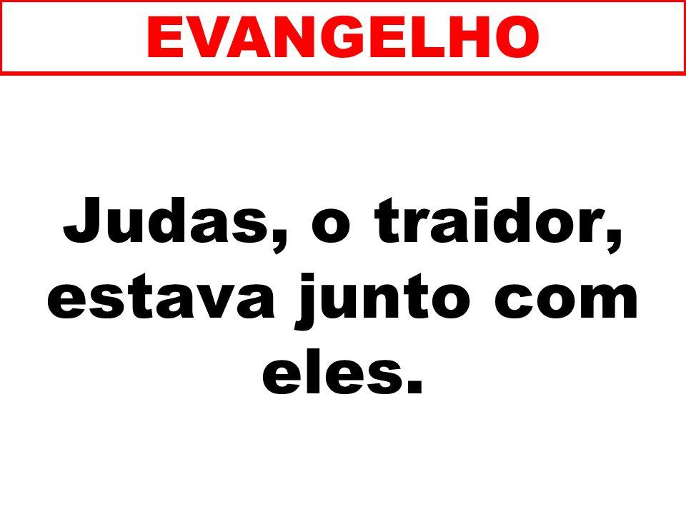 Judas, o traidor, estava junto com eles. EVANGELHO