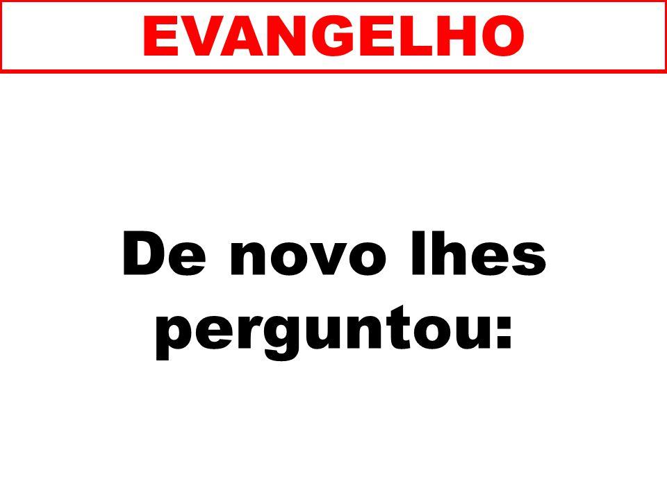 De novo lhes perguntou: EVANGELHO