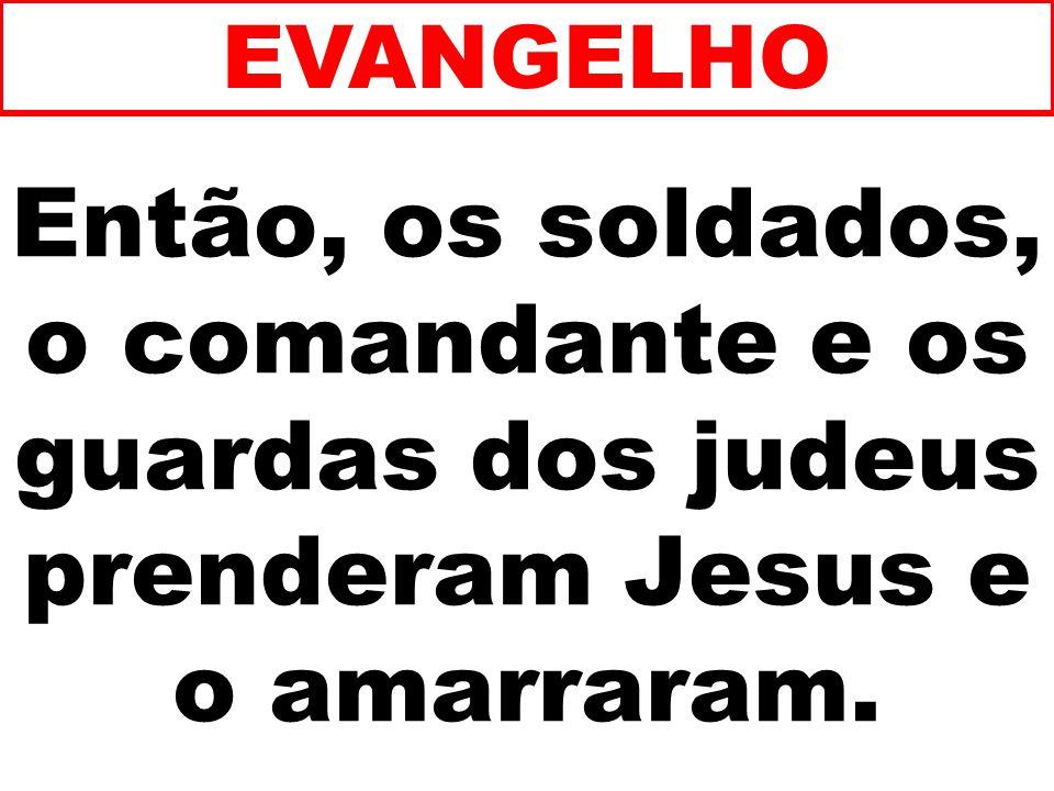 Então, os soldados, o comandante e os guardas dos judeus prenderam Jesus e o amarraram. EVANGELHO
