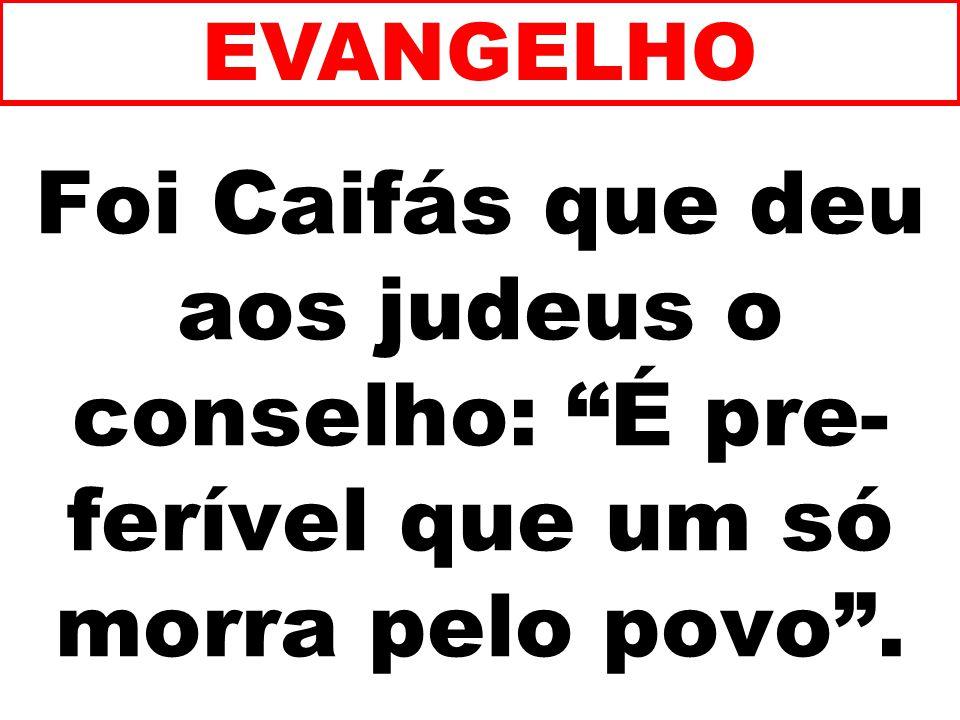 Foi Caifás que deu aos judeus o conselho: É pre- ferível que um só morra pelo povo. EVANGELHO