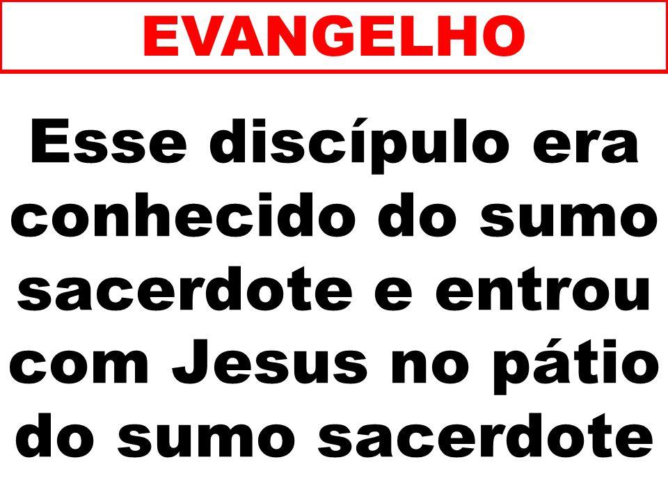 Esse discípulo era conhecido do sumo sacerdote e entrou com Jesus no pátio do sumo sacerdote EVANGELHO
