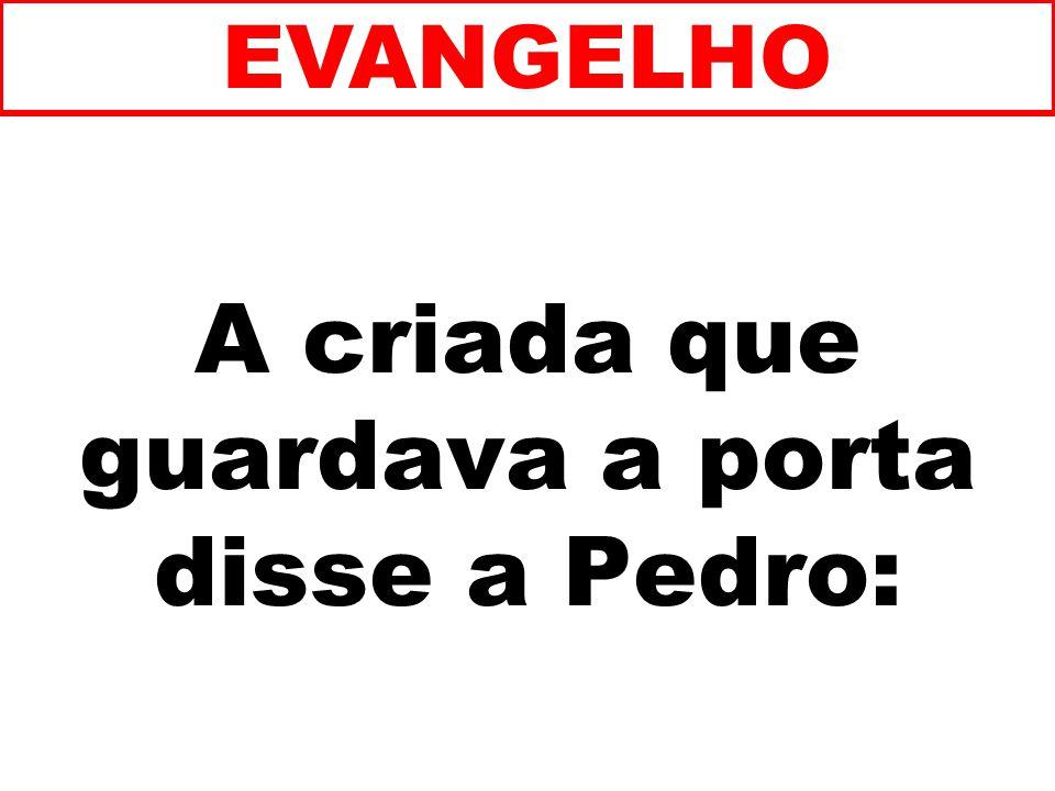 A criada que guardava a porta disse a Pedro: EVANGELHO