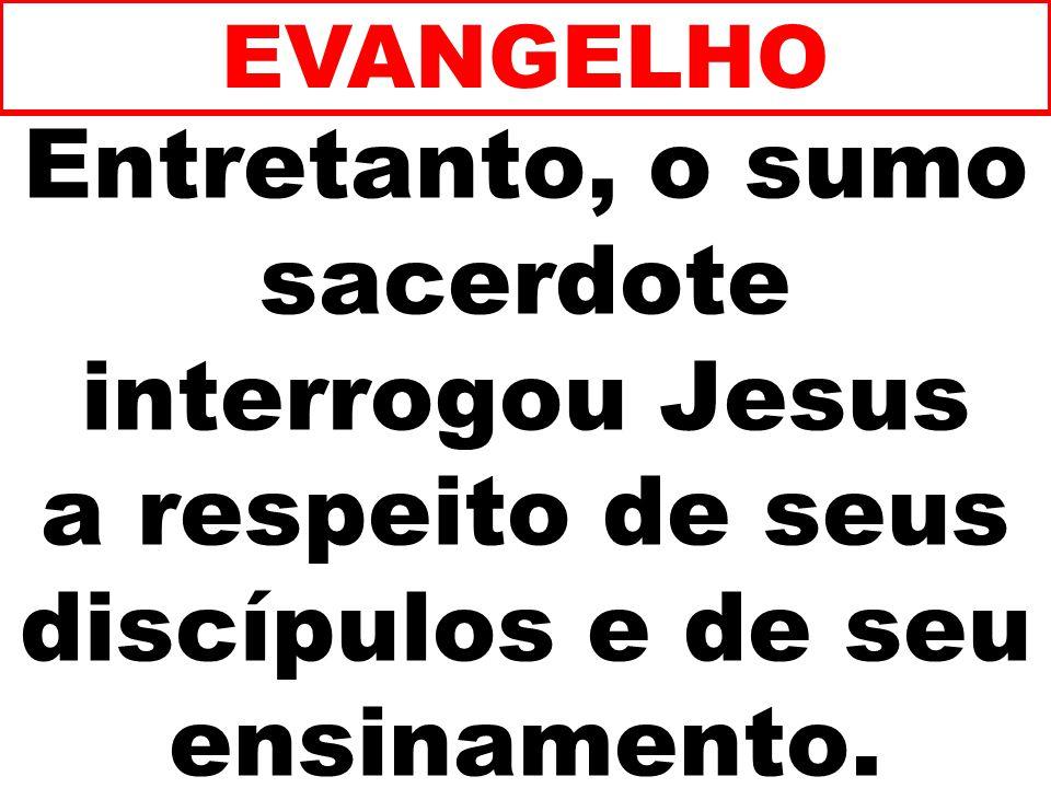 Entretanto, o sumo sacerdote interrogou Jesus a respeito de seus discípulos e de seu ensinamento. EVANGELHO