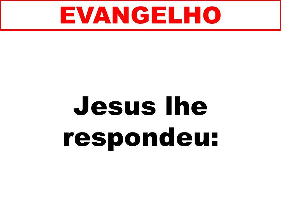Jesus lhe respondeu: EVANGELHO