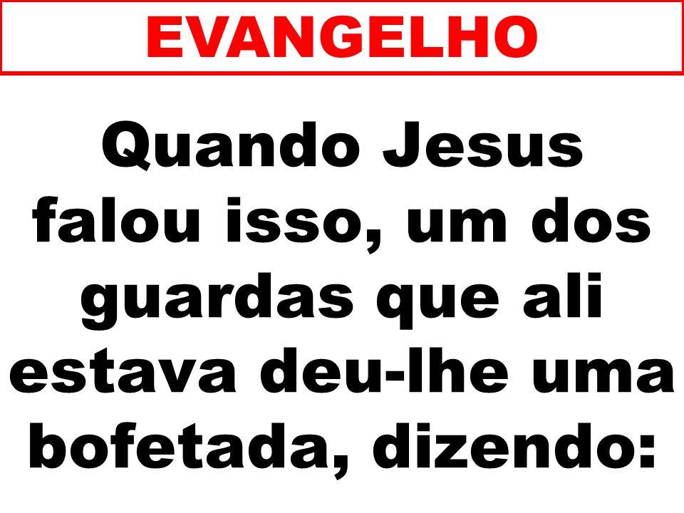 Quando Jesus falou isso, um dos guardas que ali estava deu-lhe uma bofetada, dizendo: EVANGELHO