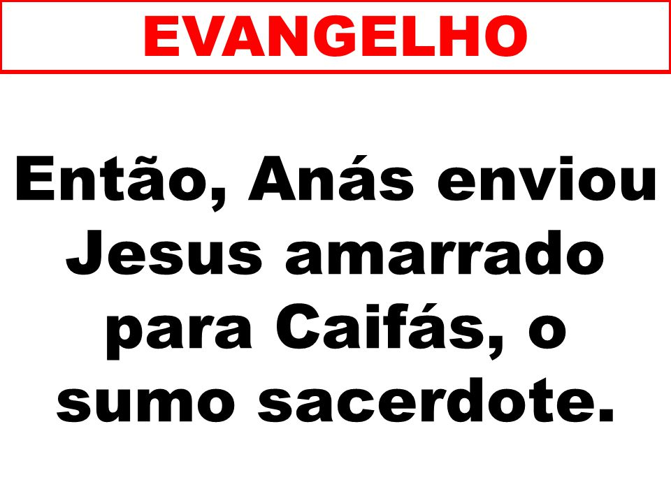 Então, Anás enviou Jesus amarrado para Caifás, o sumo sacerdote. EVANGELHO