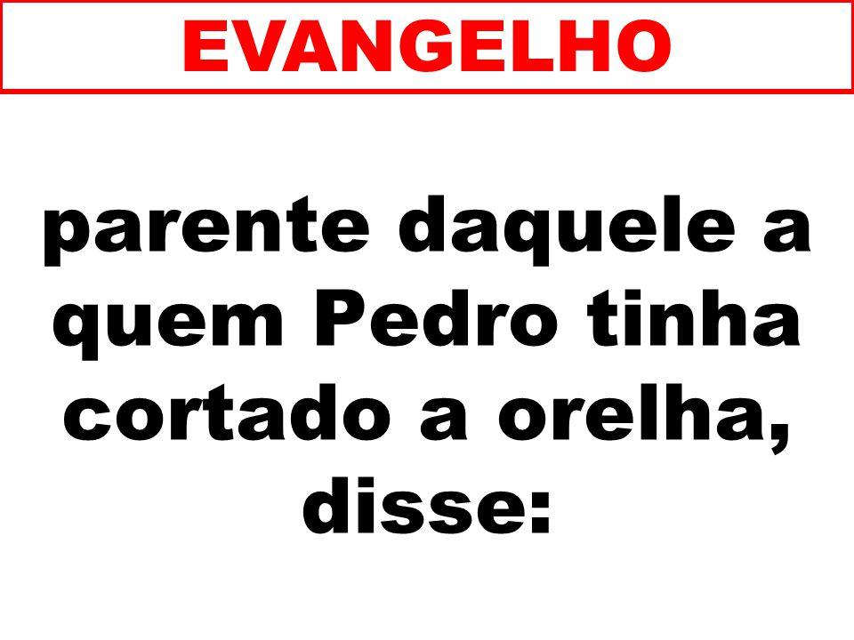 parente daquele a quem Pedro tinha cortado a orelha, disse: EVANGELHO