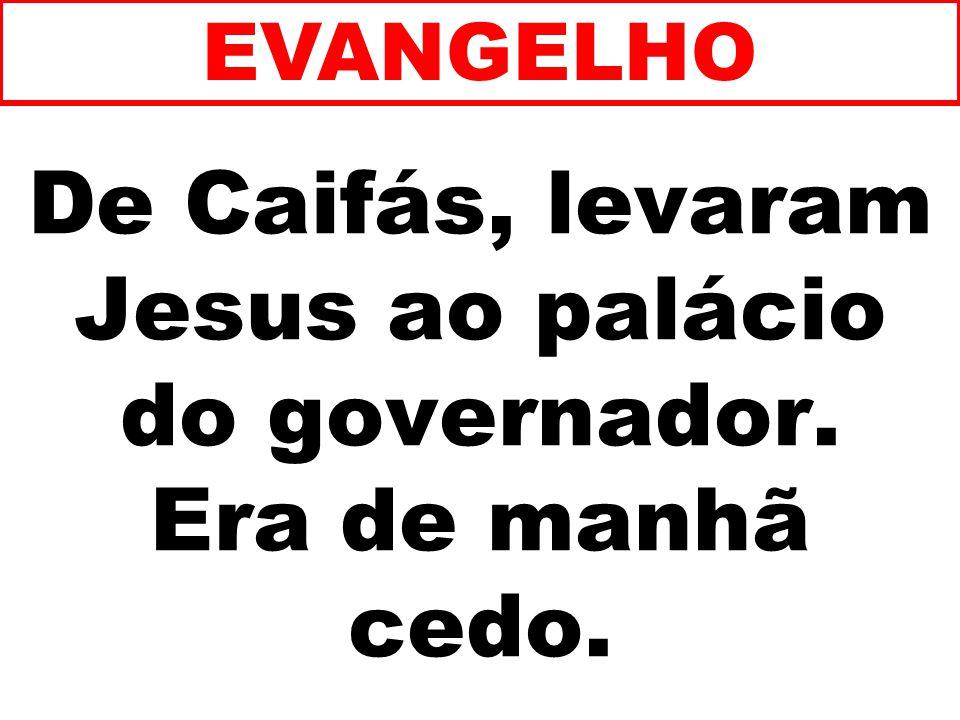De Caifás, levaram Jesus ao palácio do governador. Era de manhã cedo. EVANGELHO
