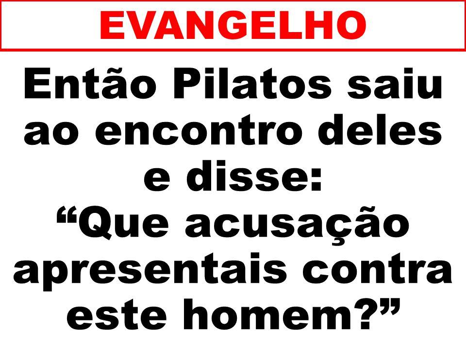 Então Pilatos saiu ao encontro deles e disse: Que acusação apresentais contra este homem? EVANGELHO