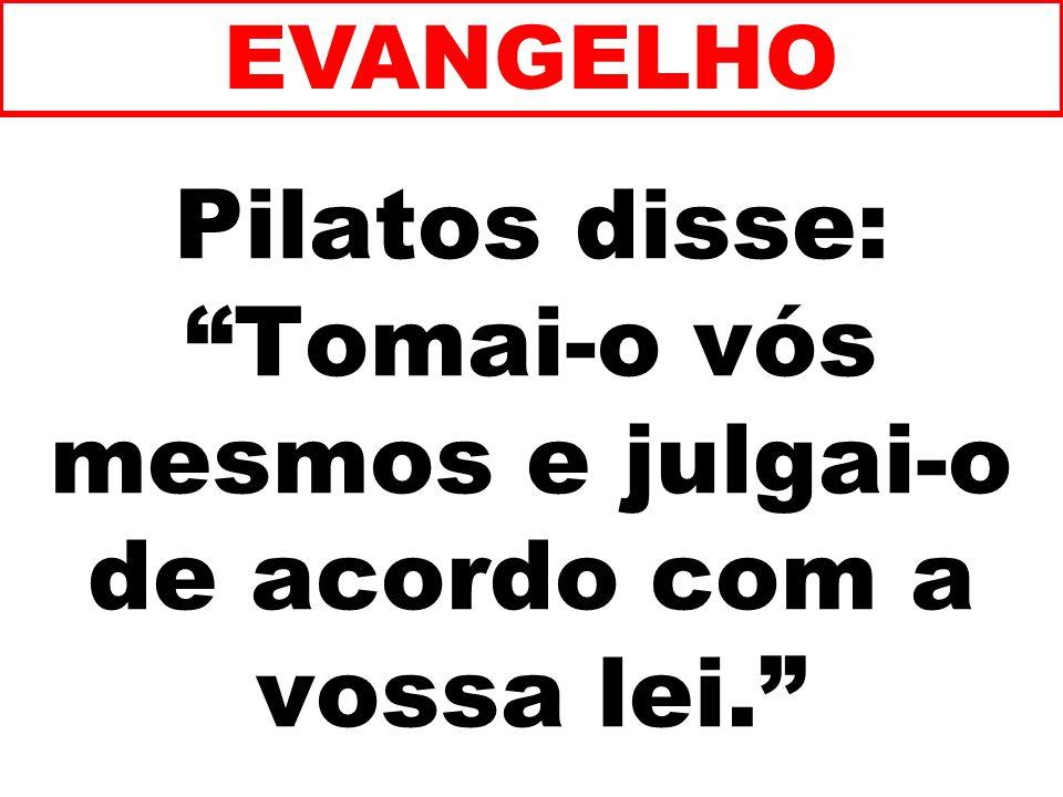 Pilatos disse: Tomai-o vós mesmos e julgai-o de acordo com a vossa lei. EVANGELHO