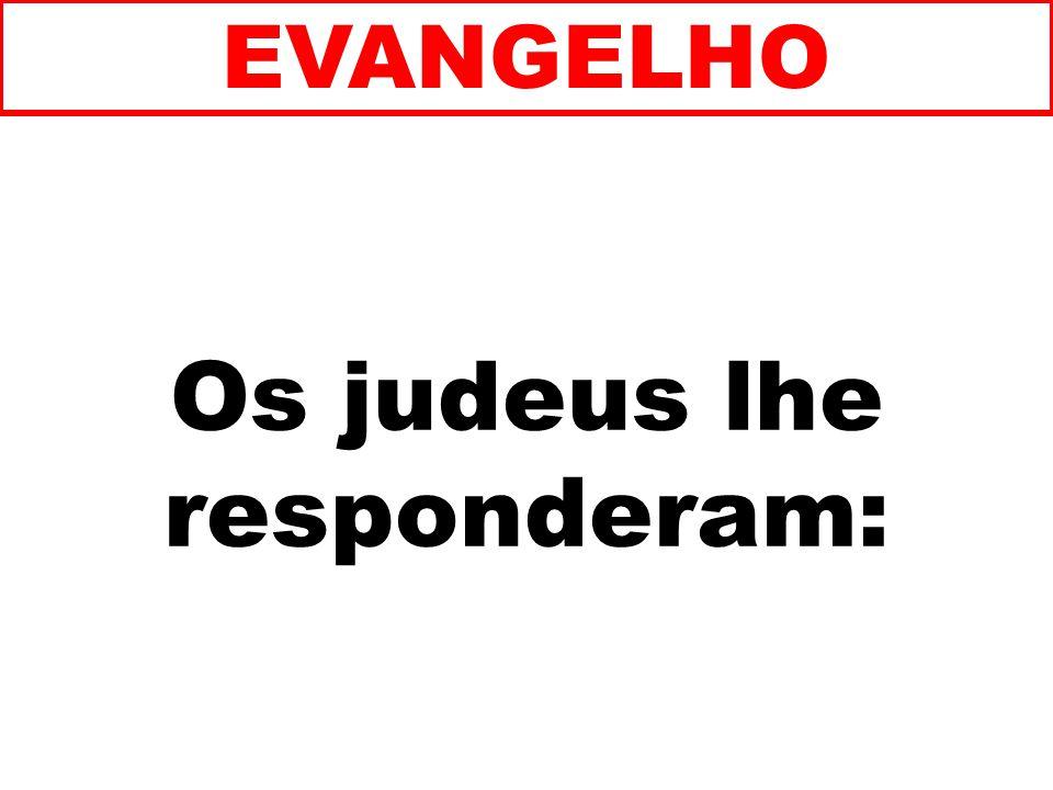 Os judeus lhe responderam: EVANGELHO