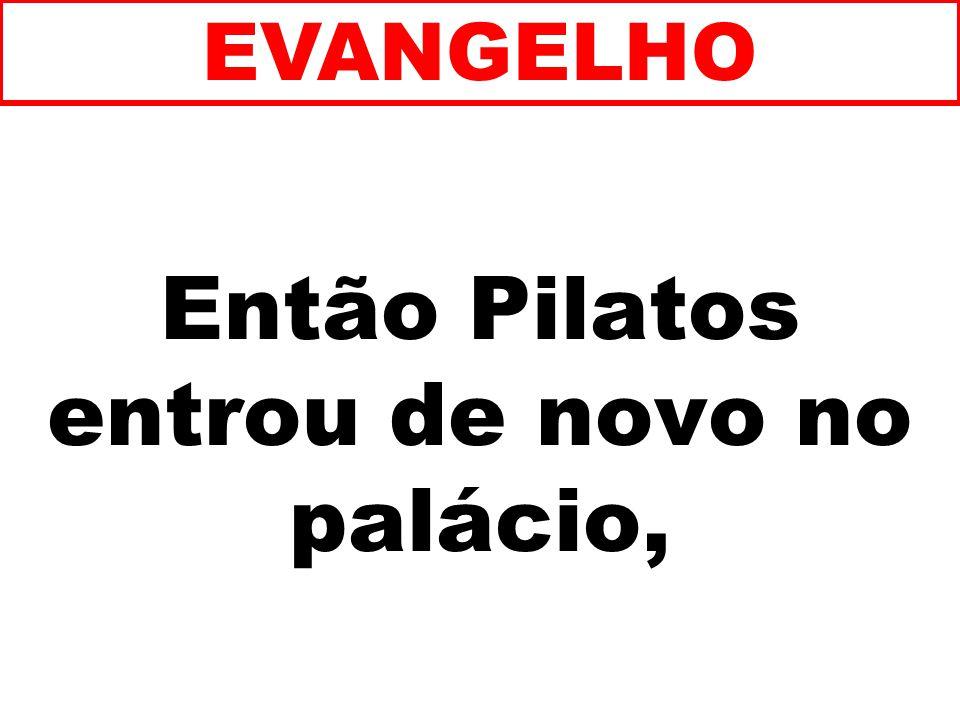 Então Pilatos entrou de novo no palácio, EVANGELHO