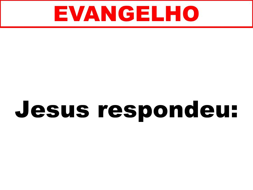 Jesus respondeu: EVANGELHO