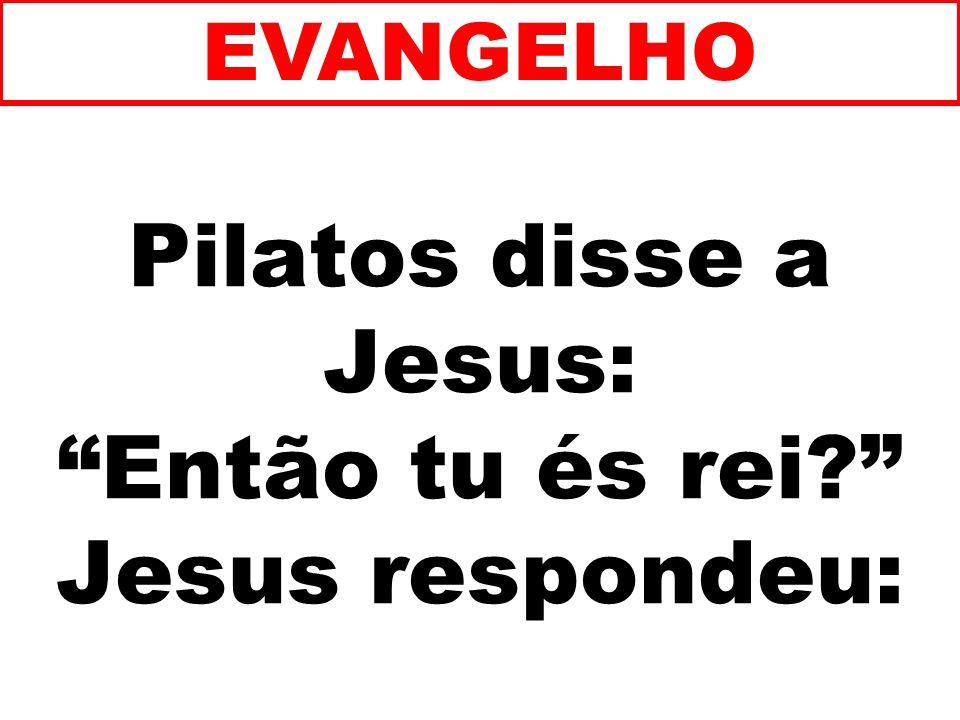 Pilatos disse a Jesus: Então tu és rei? Jesus respondeu: EVANGELHO