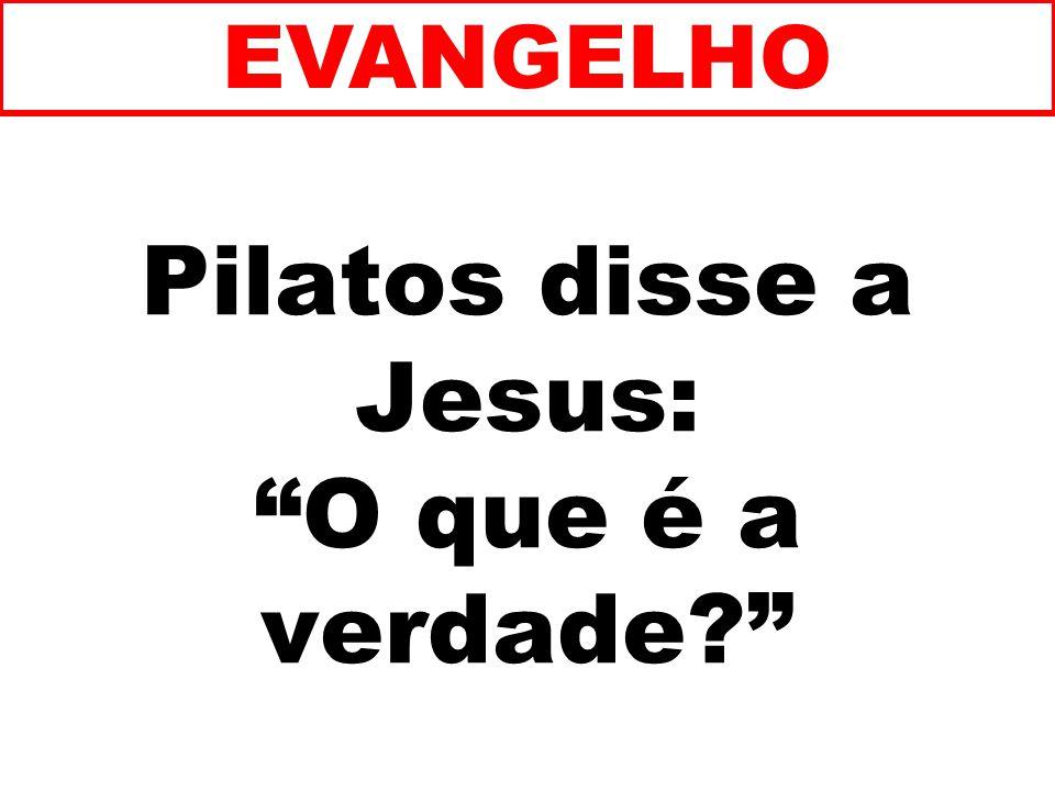 Pilatos disse a Jesus: O que é a verdade? EVANGELHO