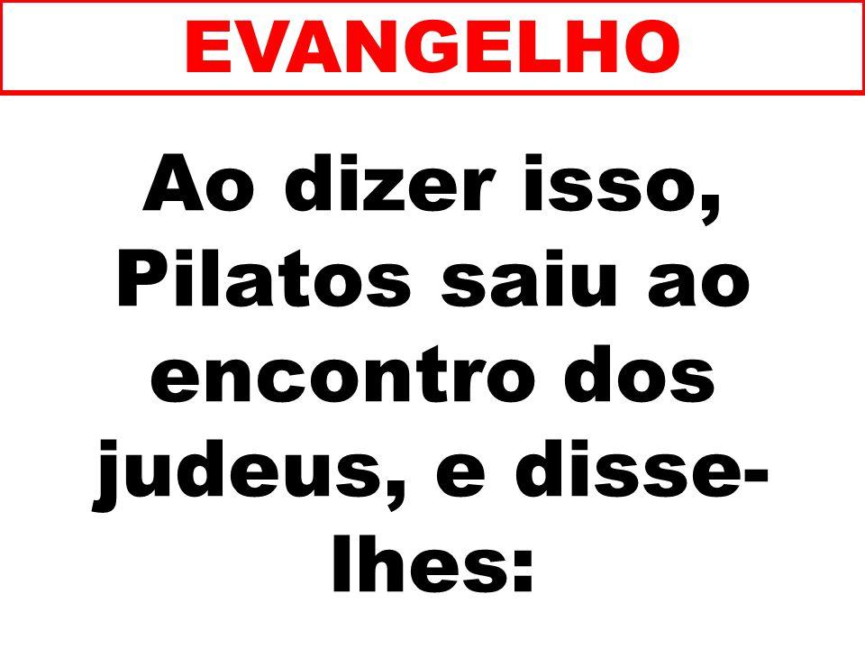 Ao dizer isso, Pilatos saiu ao encontro dos judeus, e disse- lhes: EVANGELHO