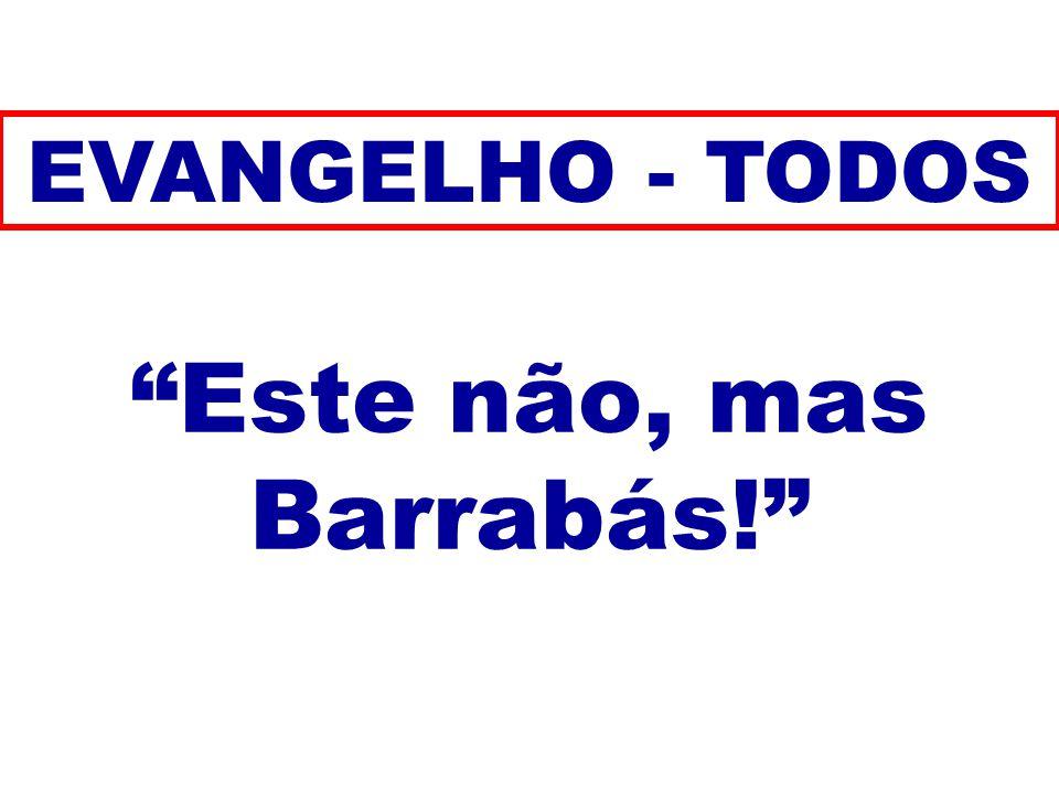 Este não, mas Barrabás! EVANGELHO - TODOS