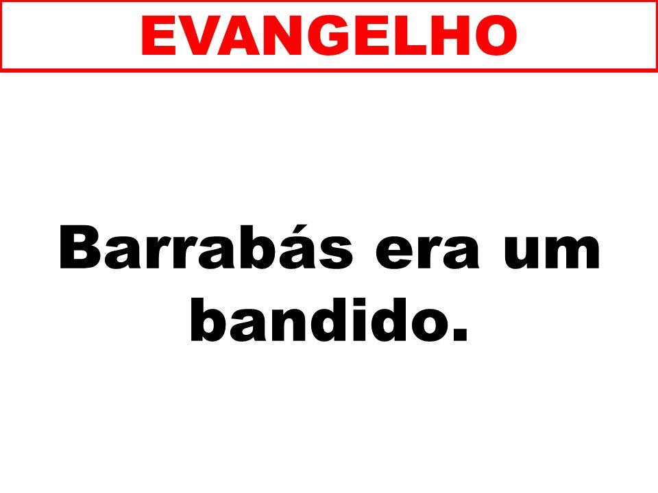 Barrabás era um bandido. EVANGELHO