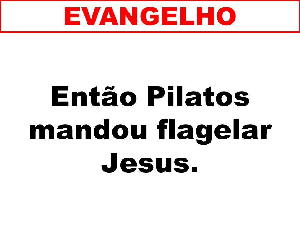 Então Pilatos mandou flagelar Jesus. EVANGELHO