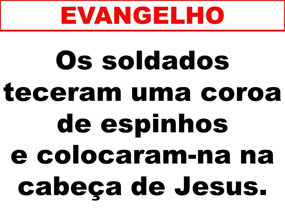 Os soldados teceram uma coroa de espinhos e colocaram-na na cabeça de Jesus. EVANGELHO
