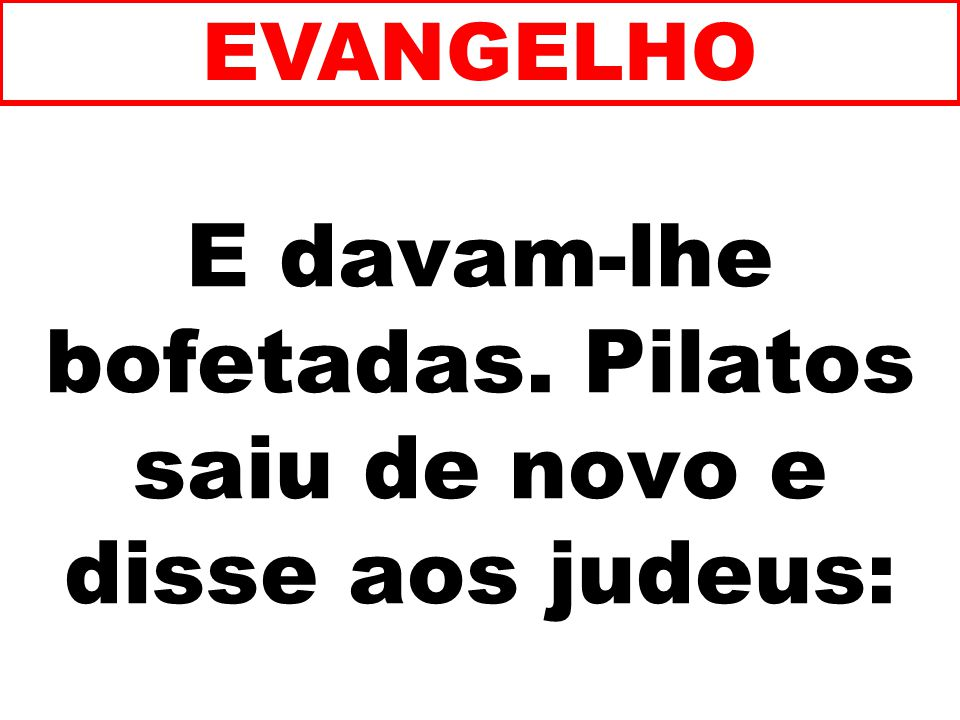 E davam-lhe bofetadas. Pilatos saiu de novo e disse aos judeus: EVANGELHO