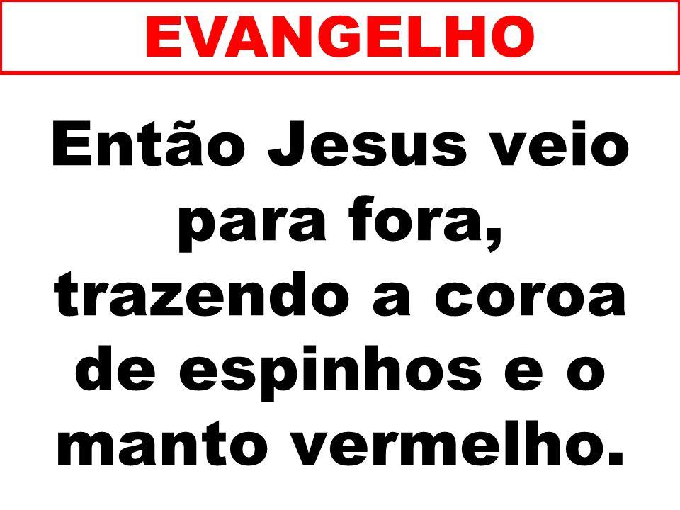 Então Jesus veio para fora, trazendo a coroa de espinhos e o manto vermelho. EVANGELHO