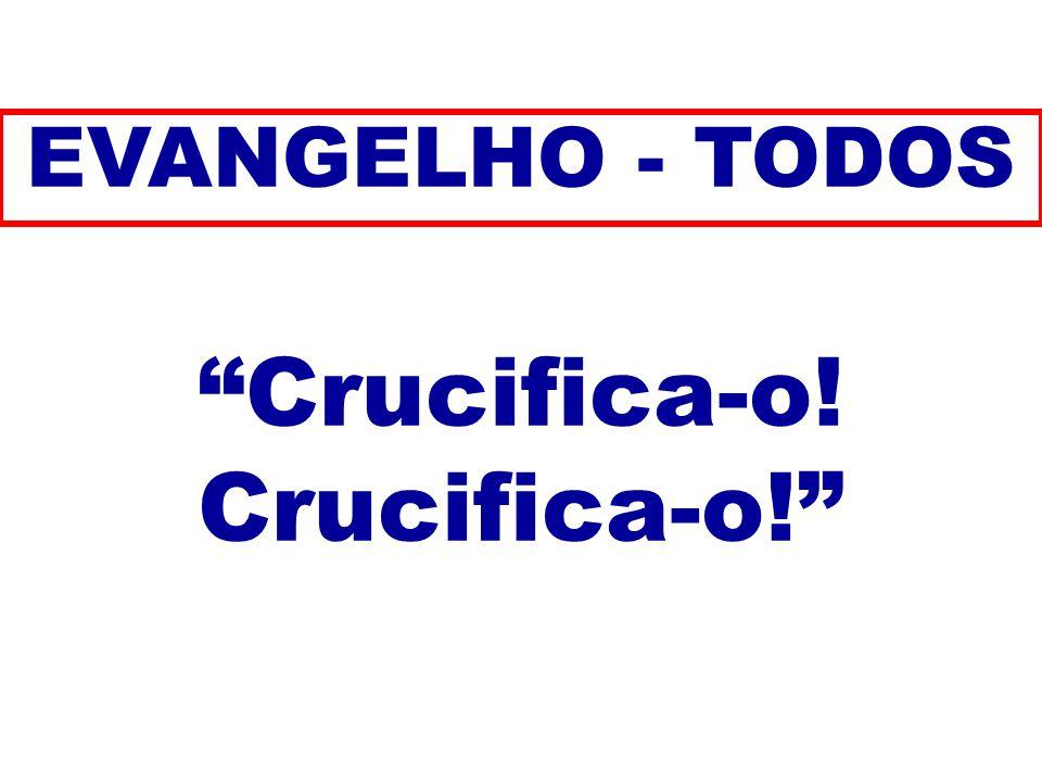 Crucifica-o! EVANGELHO - TODOS