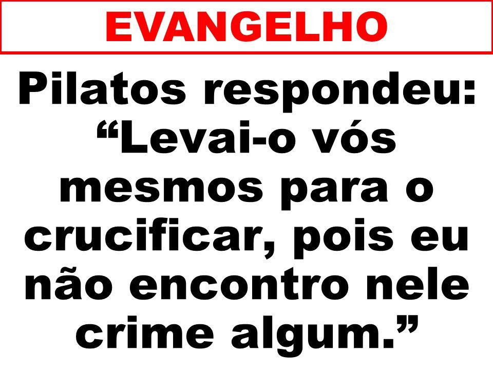 Pilatos respondeu: Levai-o vós mesmos para o crucificar, pois eu não encontro nele crime algum. EVANGELHO