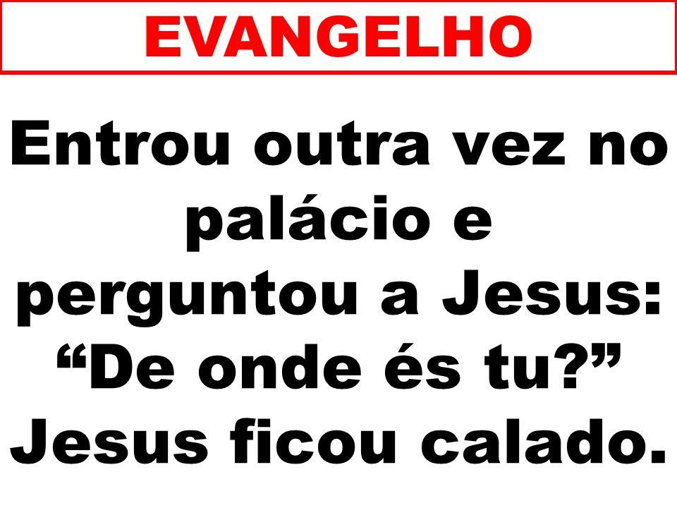 Entrou outra vez no palácio e perguntou a Jesus: De onde és tu? Jesus ficou calado. EVANGELHO