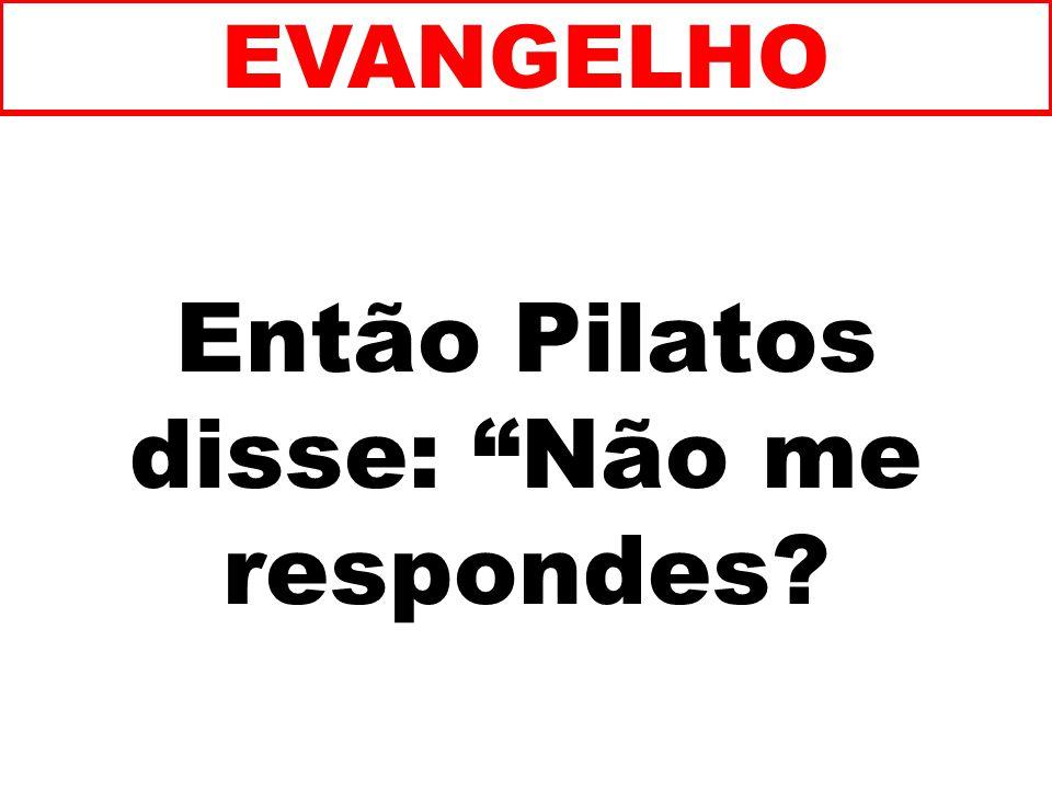 Então Pilatos disse: Não me respondes? EVANGELHO