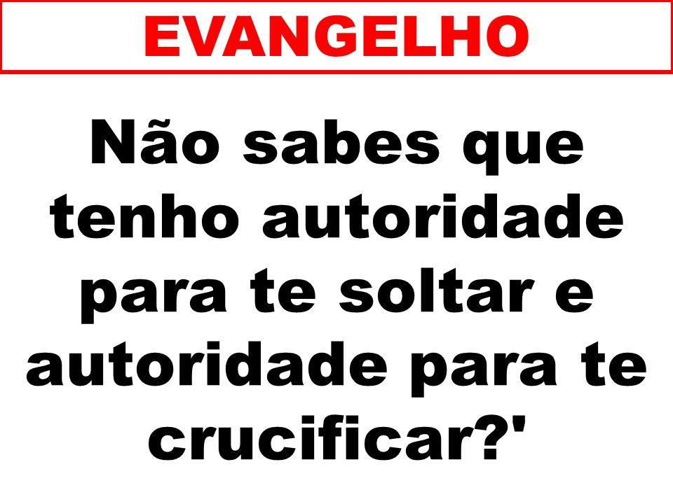 Não sabes que tenho autoridade para te soltar e autoridade para te crucificar?' EVANGELHO
