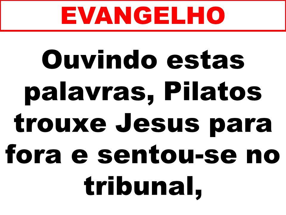 Ouvindo estas palavras, Pilatos trouxe Jesus para fora e sentou-se no tribunal, EVANGELHO