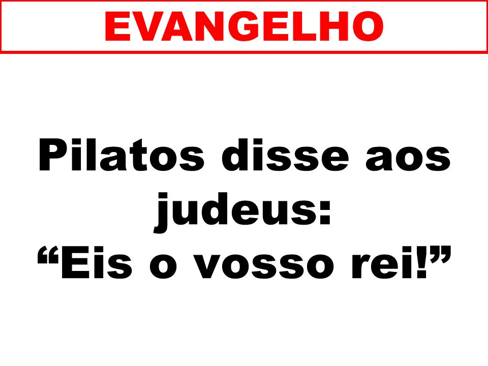 Pilatos disse aos judeus: Eis o vosso rei! EVANGELHO