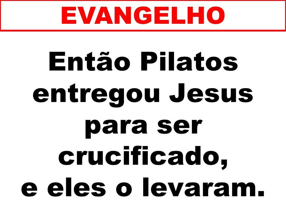 Então Pilatos entregou Jesus para ser crucificado, e eles o levaram. EVANGELHO