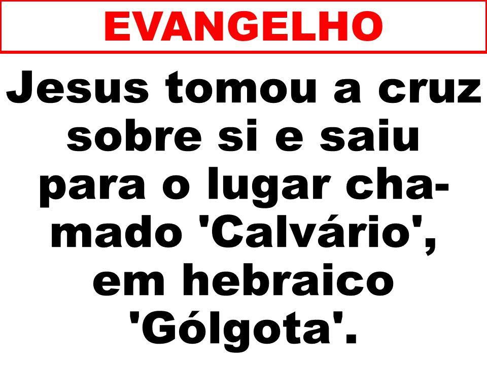 Jesus tomou a cruz sobre si e saiu para o lugar cha- mado 'Calvário', em hebraico 'Gólgota'. EVANGELHO