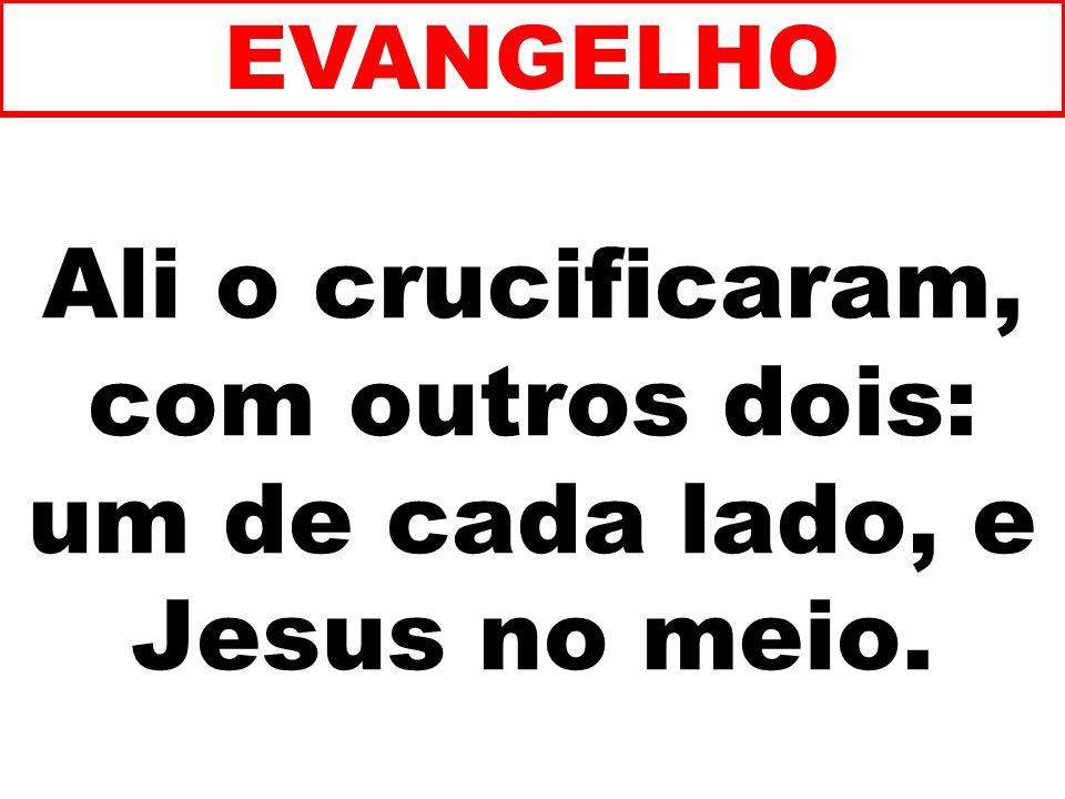 Ali o crucificaram, com outros dois: um de cada lado, e Jesus no meio. EVANGELHO