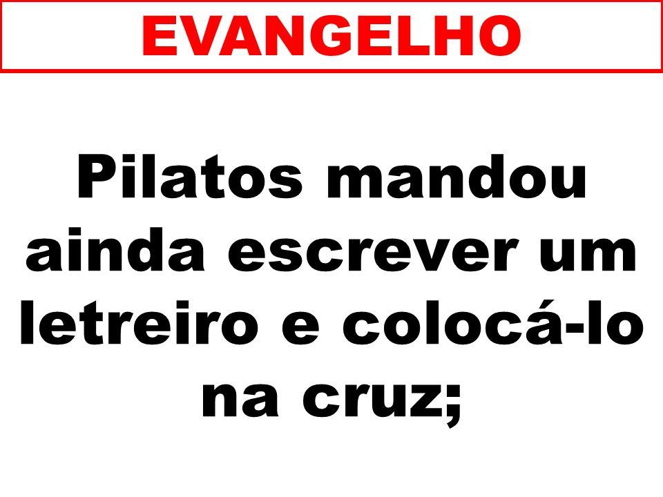 Pilatos mandou ainda escrever um letreiro e colocá-lo na cruz; EVANGELHO