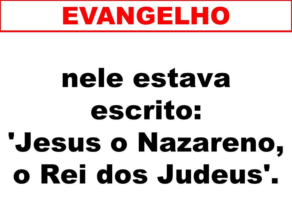 nele estava escrito: 'Jesus o Nazareno, o Rei dos Judeus'. EVANGELHO
