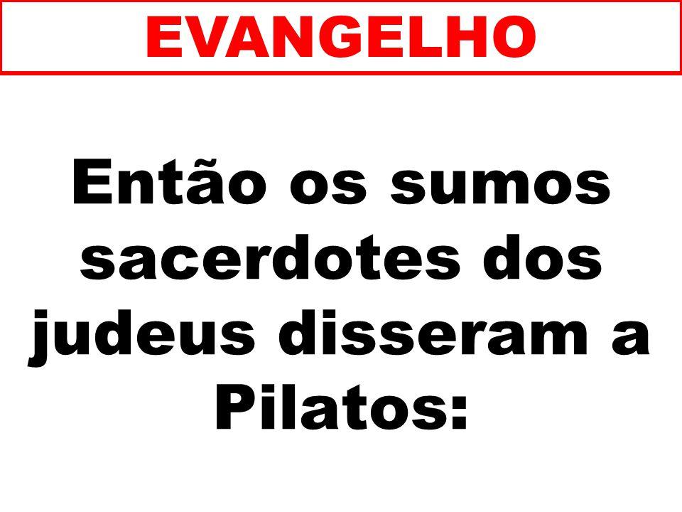 Então os sumos sacerdotes dos judeus disseram a Pilatos: EVANGELHO