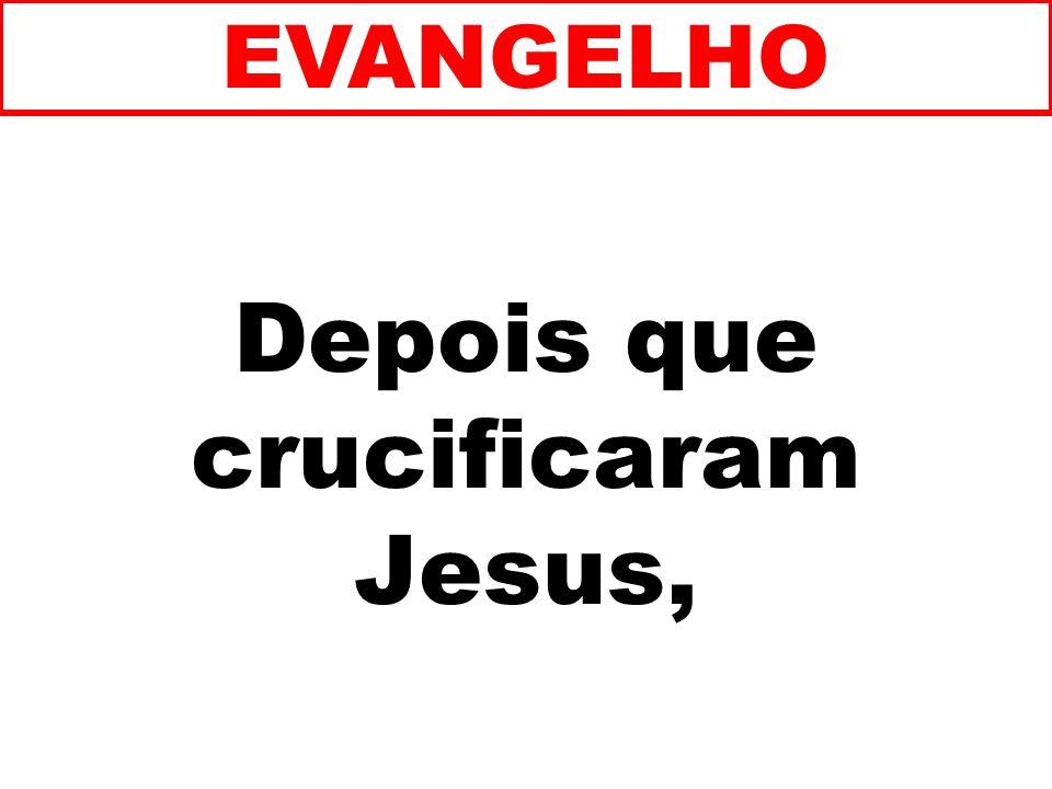 Depois que crucificaram Jesus, EVANGELHO