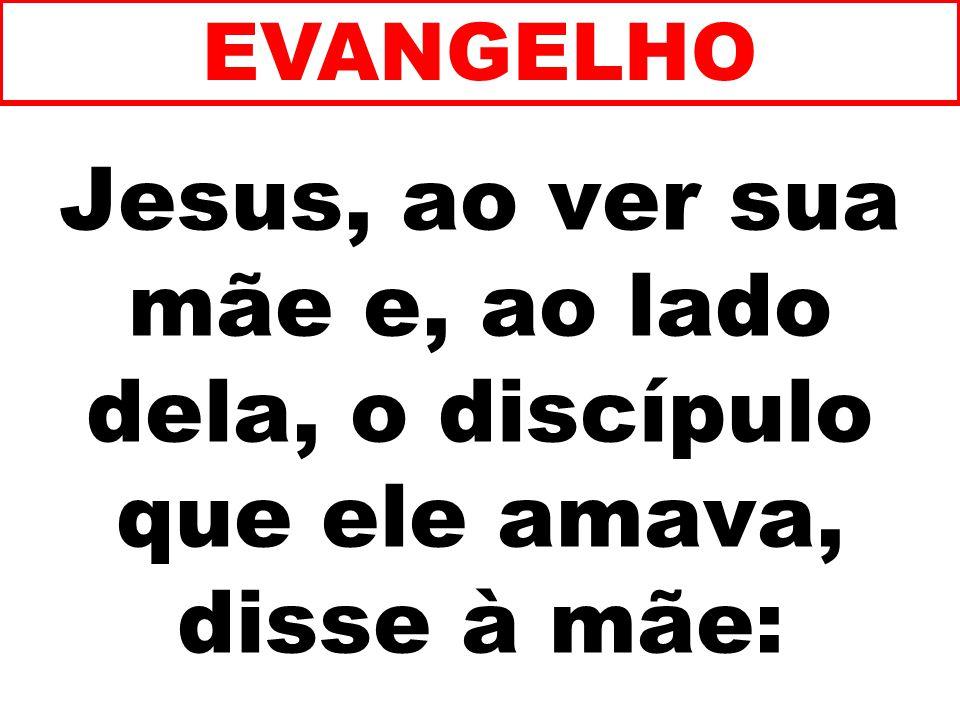 Jesus, ao ver sua mãe e, ao lado dela, o discípulo que ele amava, disse à mãe: EVANGELHO