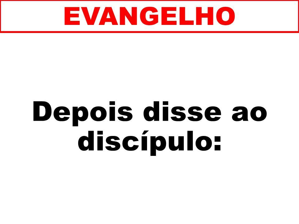 Depois disse ao discípulo: EVANGELHO