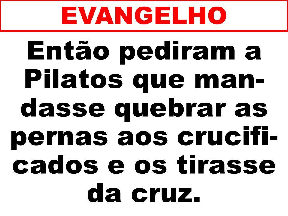 Então pediram a Pilatos que man- dasse quebrar as pernas aos crucifi- cados e os tirasse da cruz.
