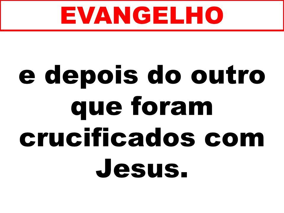 e depois do outro que foram crucificados com Jesus. EVANGELHO
