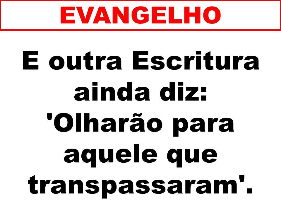E outra Escritura ainda diz: Olharão para aquele que transpassaram . EVANGELHO