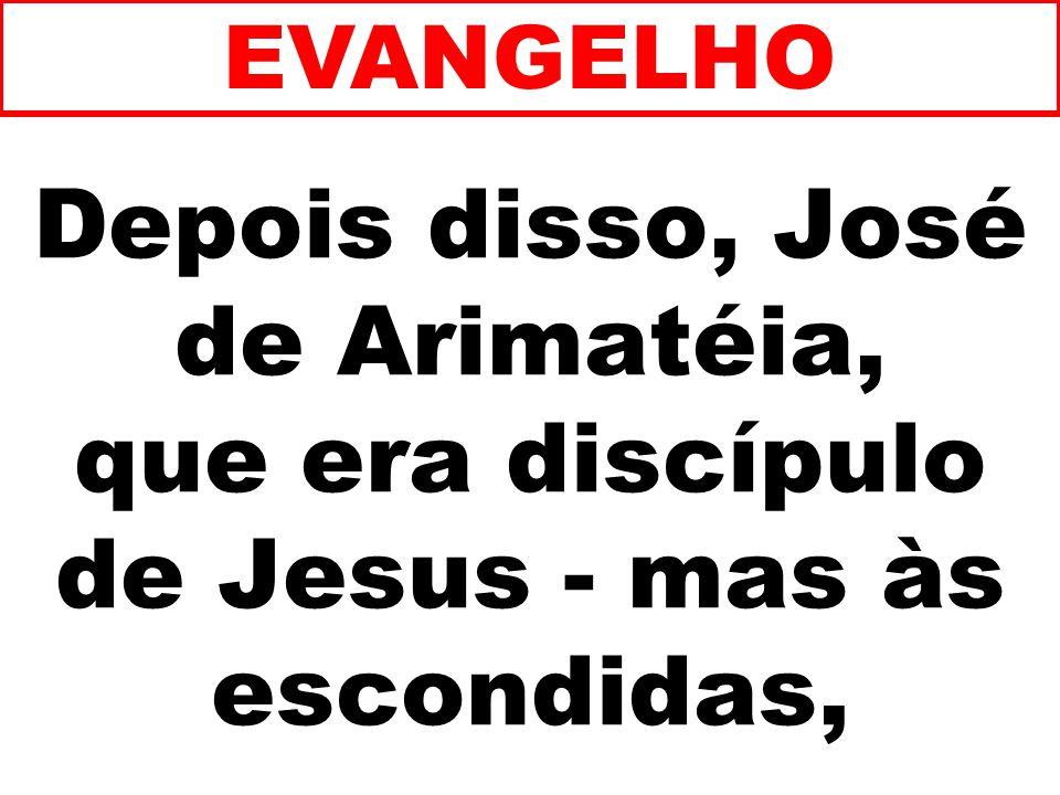 Depois disso, José de Arimatéia, que era discípulo de Jesus - mas às escondidas, EVANGELHO
