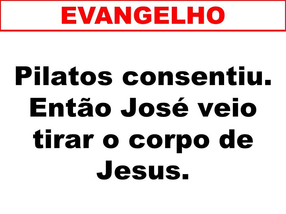 Pilatos consentiu. Então José veio tirar o corpo de Jesus. EVANGELHO